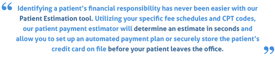 Identifying a patient's financial responsibility has never been easier with DataLink Solutions' Patient Estimation tool. Utilizing your specific fee schedules and CPT codes, our patient estimator will determine an estimate in seconds and allow you to set up an automated payment plan or securely store the patient's credit card on file before your patient leaves the office.